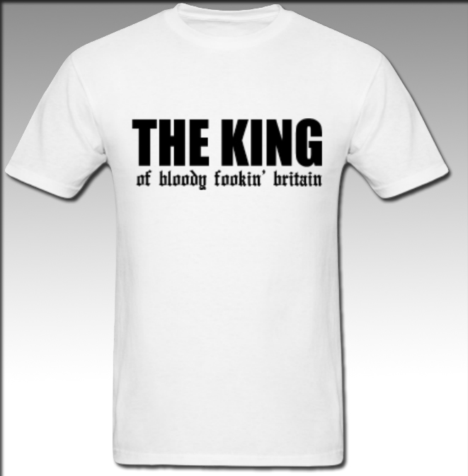 THE KING OF BLODDY FOOKING BRITAIN T-SHIRT